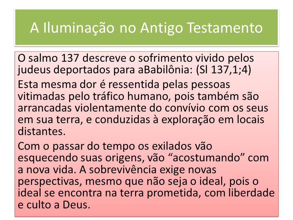 A Iluminação no Antigo Testamento O salmo 137 descreve o sofrimento vivido pelos judeus deportados para aBabilônia: (Sl 137,1;4) Esta mesma dor é ress