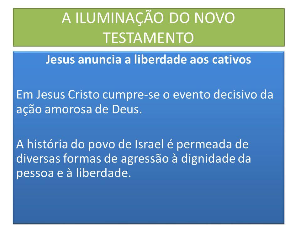 A ILUMINAÇÃO DO NOVO TESTAMENTO Jesus anuncia a liberdade aos cativos Em Jesus Cristo cumpre-se o evento decisivo da ação amorosa de Deus. A história