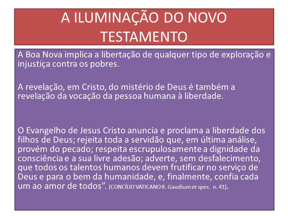 A ILUMINAÇÃO DO NOVO TESTAMENTO A Boa Nova implica a libertação de qualquer tipo de exploração e injustiça contra os pobres. A revelação, em Cristo, d