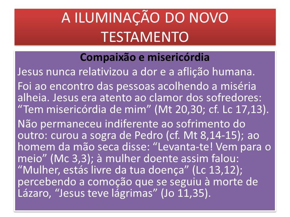 A ILUMINAÇÃO DO NOVO TESTAMENTO Compaixão e misericórdia Jesus nunca relativizou a dor e a aflição humana. Foi ao encontro das pessoas acolhendo a mis