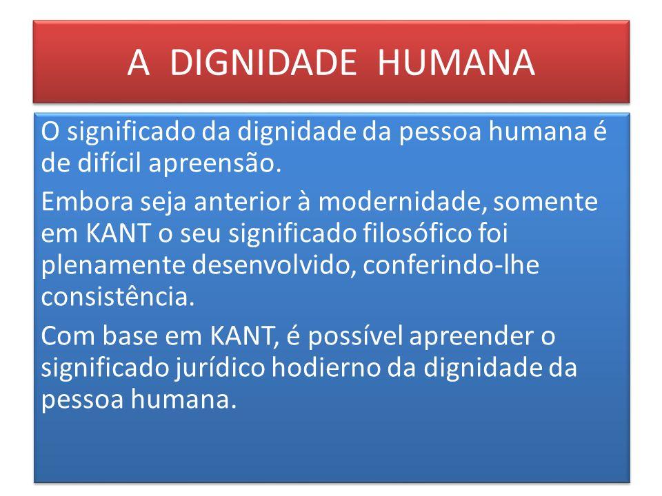 A DIGNIDADE HUMANA O significado da dignidade da pessoa humana é de difícil apreensão. Embora seja anterior à modernidade, somente em KANT o seu signi