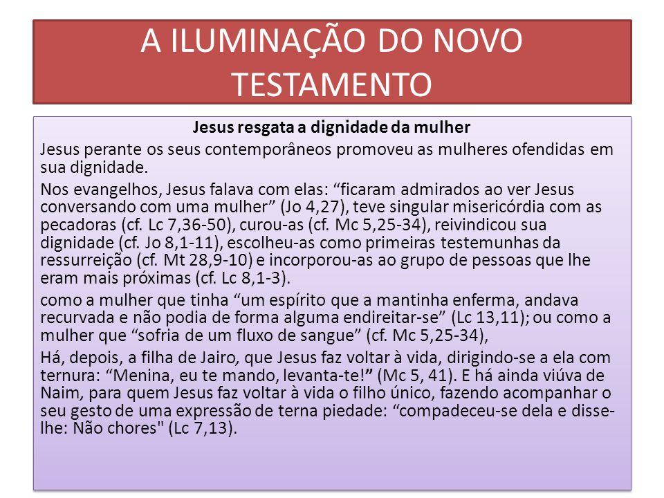 A ILUMINAÇÃO DO NOVO TESTAMENTO Jesus resgata a dignidade da mulher Jesus perante os seus contemporâneos promoveu as mulheres ofendidas em sua dignida