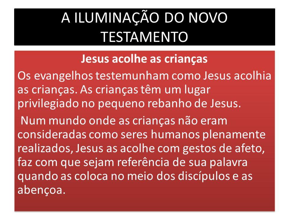 A ILUMINAÇÃO DO NOVO TESTAMENTO Jesus acolhe as crianças Os evangelhos testemunham como Jesus acolhia as crianças. As crianças têm um lugar privilegia