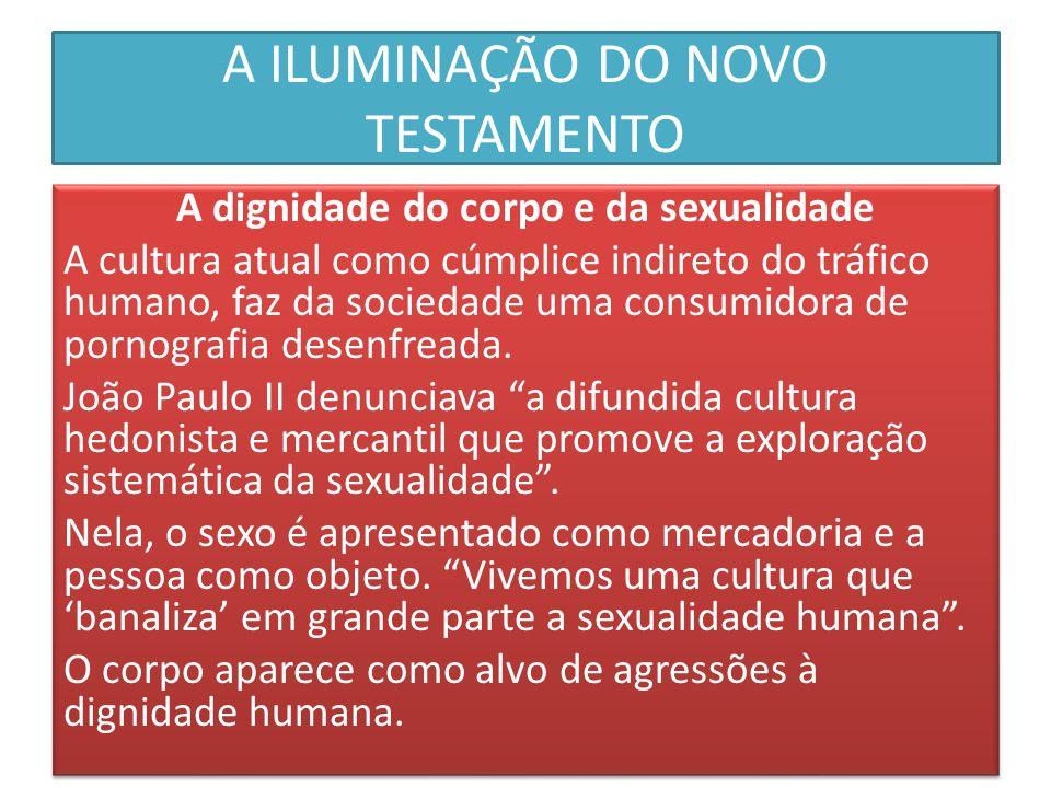 A ILUMINAÇÃO DO NOVO TESTAMENTO A dignidade do corpo e da sexualidade A cultura atual como cúmplice indireto do tráfico humano, faz da sociedade uma c