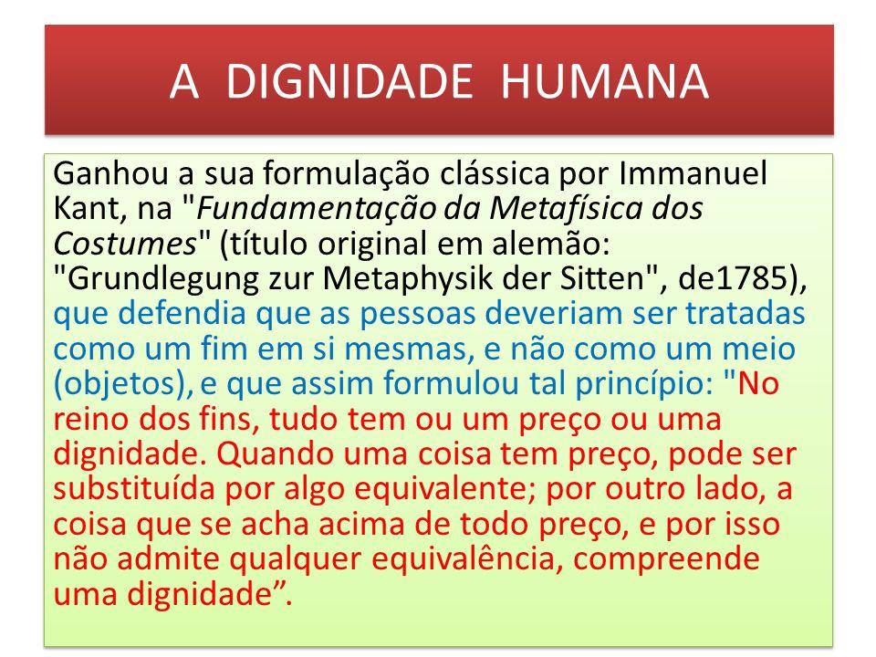 A DIGNIDADE HUMANA A DIGNIDADE DA PESSOA HUMANA Como prevê o Ordenamento Jurídico Brasileiro, artigo 1º., inciso III da Constituição Federal, a dignidade da pessoa humana, é um princípio fundamental, sendo assim, inerente a toda pessoa humana, sem distinção de origem, raça, sexo, cor e credo.