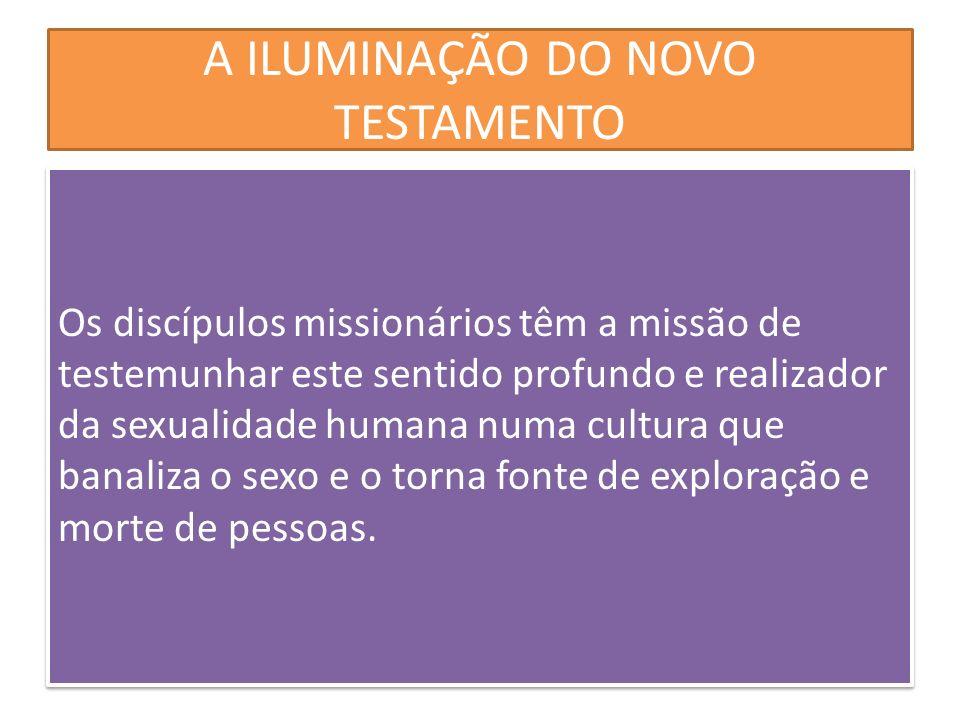 A ILUMINAÇÃO DO NOVO TESTAMENTO Os discípulos missionários têm a missão de testemunhar este sentido profundo e realizador da sexualidade humana numa c