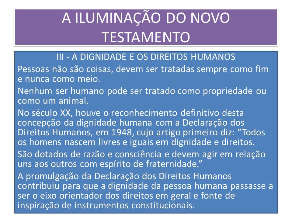 A ILUMINAÇÃO DO NOVO TESTAMENTO III - A DIGNIDADE E OS DIREITOS HUMANOS Pessoas não são coisas, devem ser tratadas sempre como fim e nunca como meio.