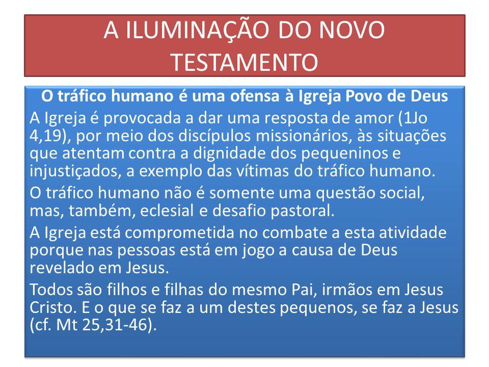 A ILUMINAÇÃO DO NOVO TESTAMENTO O tráfico humano é uma ofensa à Igreja Povo de Deus A Igreja é provocada a dar uma resposta de amor (1Jo 4,19), por me