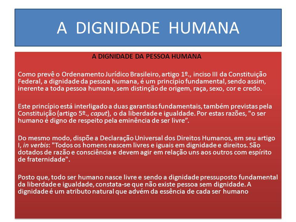 A DIGNIDADE HUMANA A DIGNIDADE DA PESSOA HUMANA Como prevê o Ordenamento Jurídico Brasileiro, artigo 1º., inciso III da Constituição Federal, a dignid