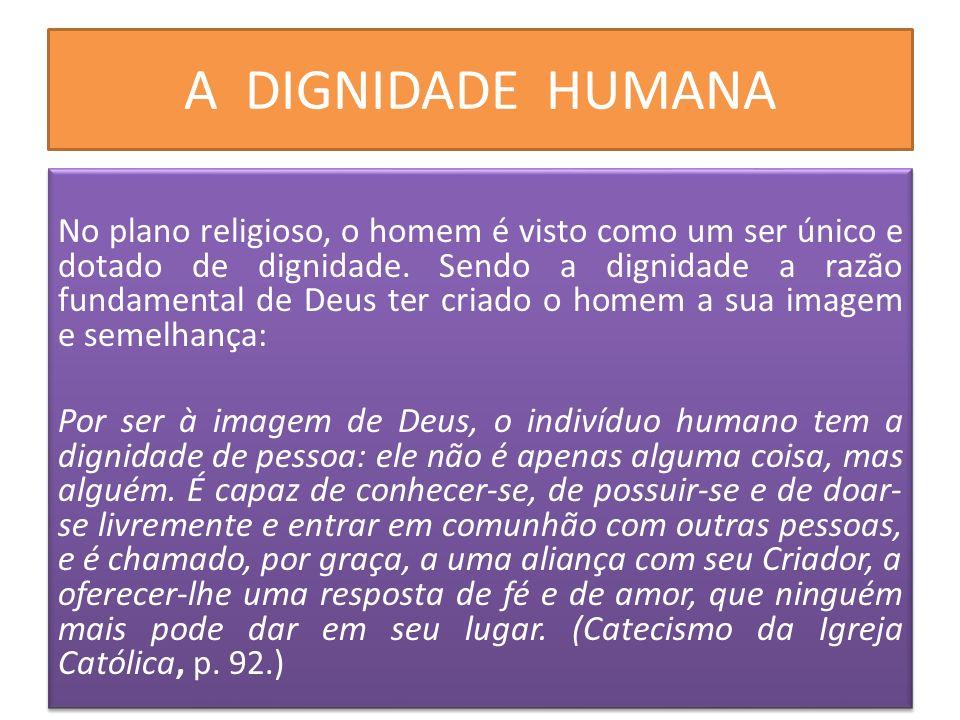 A DIGNIDADE HUMANA No plano religioso, o homem é visto como um ser único e dotado de dignidade. Sendo a dignidade a razão fundamental de Deus ter cria