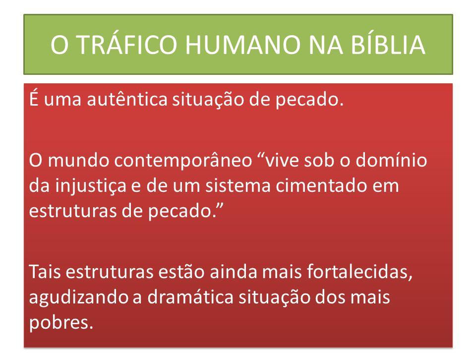 O TRÁFICO HUMANO NA BÍBLIA 159 - O tráfico humano se constitui em um pecado concretizado em mentira, exploração e assassinato (cf.