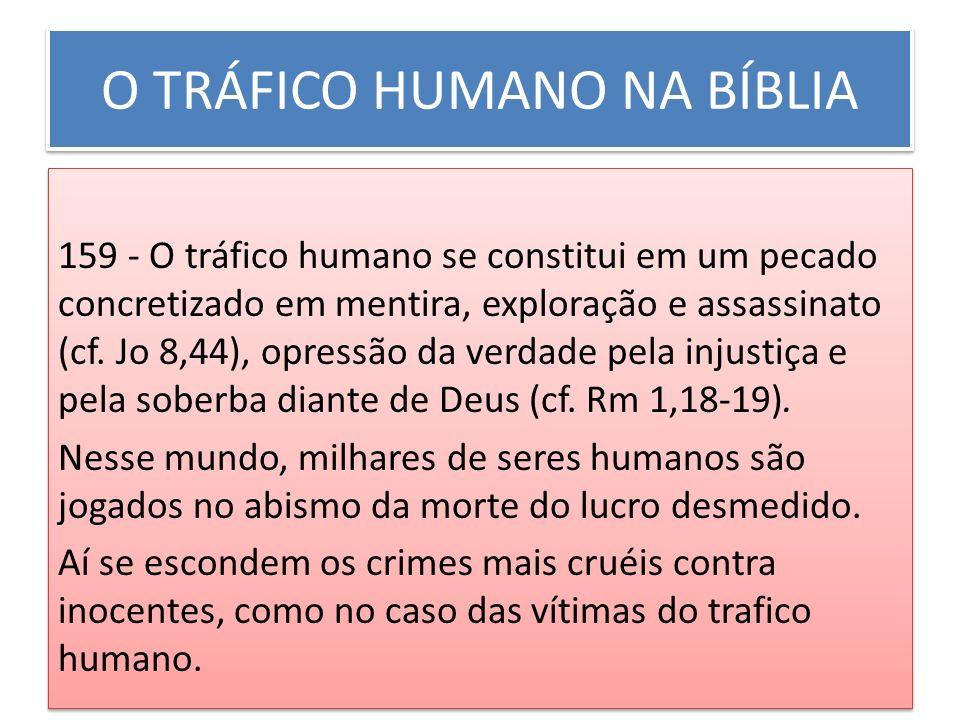 O TRÁFICO HUMANO NA BÍBLIA 159 - O tráfico humano se constitui em um pecado concretizado em mentira, exploração e assassinato (cf. Jo 8,44), opressão