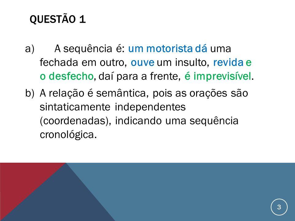 QUESTÃO 1 a)A sequência é: um motorista dá uma fechada em outro, ouve um insulto, revida e o desfecho, daí para a frente, é imprevisível. b)A relação