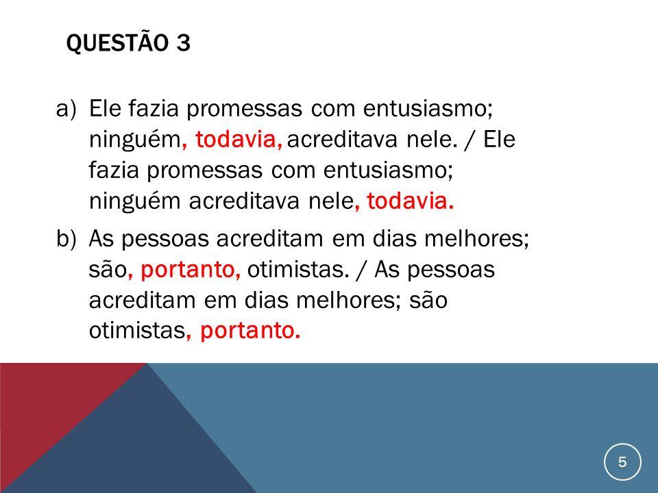 QUESTÃO 3 a)Ele fazia promessas com entusiasmo; ninguém, todavia, acreditava nele. / Ele fazia promessas com entusiasmo; ninguém acreditava nele, toda