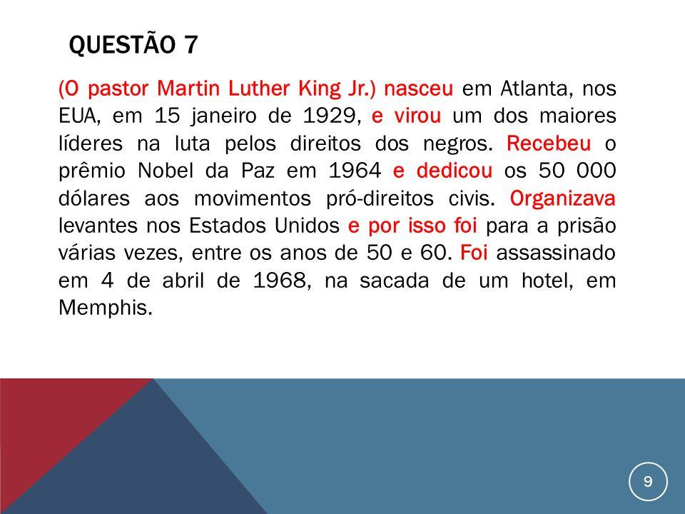 QUESTÃO 7 (O pastor Martin Luther King Jr.) nasceu em Atlanta, nos EUA, em 15 janeiro de 1929, e virou um dos maiores líderes na luta pelos direitos dos negros.