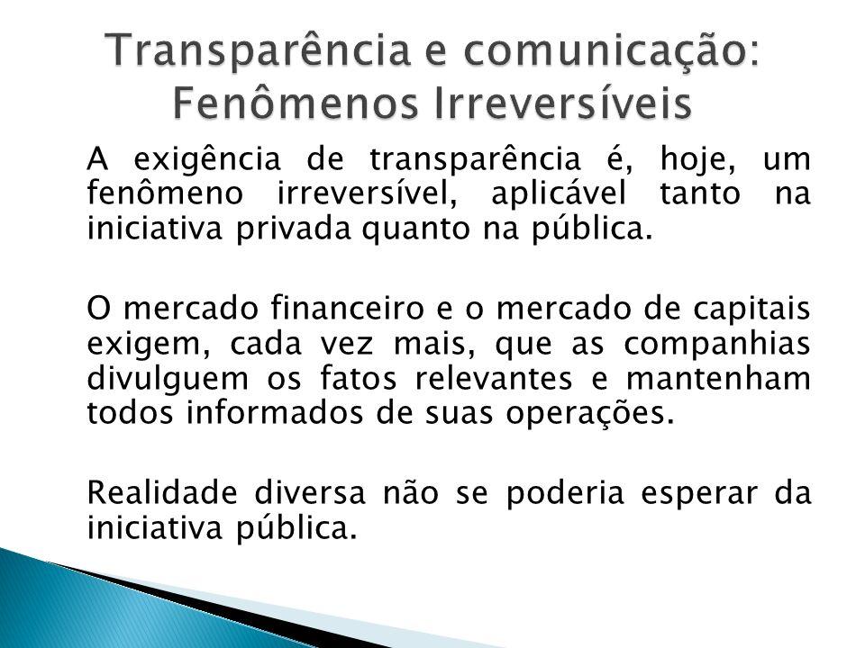 A exigência de transparência é, hoje, um fenômeno irreversível, aplicável tanto na iniciativa privada quanto na pública. O mercado financeiro e o merc