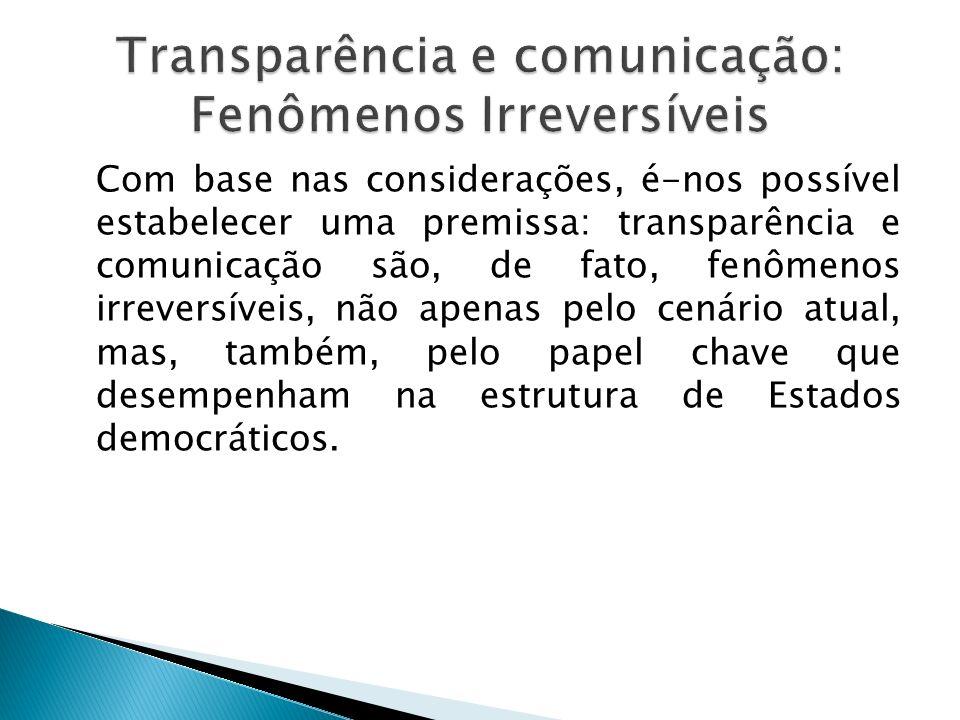 Com base nas considerações, é-nos possível estabelecer uma premissa: transparência e comunicação são, de fato, fenômenos irreversíveis, não apenas pel