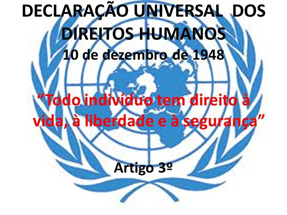 DECLARAÇÃO UNIVERSAL DOS DIREITOS HUMANOS 10 de dezembro de 1948 Todo indivíduo tem direito à vida, à liberdade e à segurança Artigo 3º