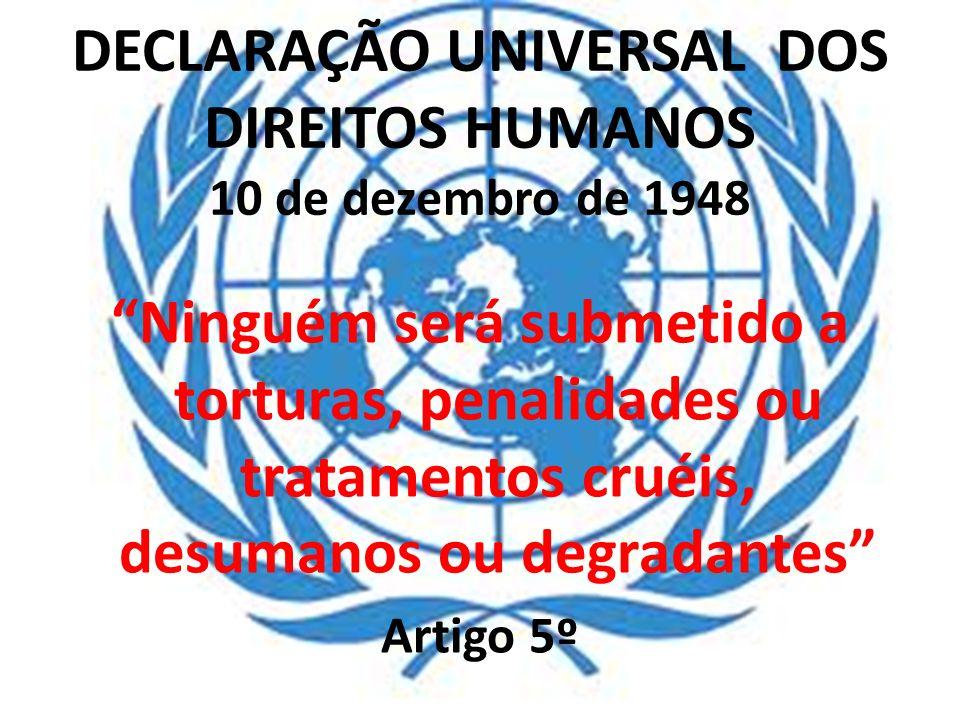 DECLARAÇÃO UNIVERSAL DOS DIREITOS HUMANOS 10 de dezembro de 1948 Ninguém será submetido a torturas, penalidades ou tratamentos cruéis, desumanos ou de