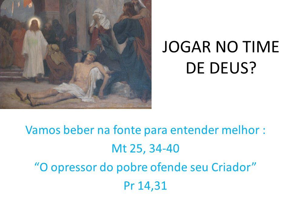 JOGAR NO TIME DE DEUS? Vamos beber na fonte para entender melhor : Mt 25, 34-40 O opressor do pobre ofende seu Criador Pr 14,31