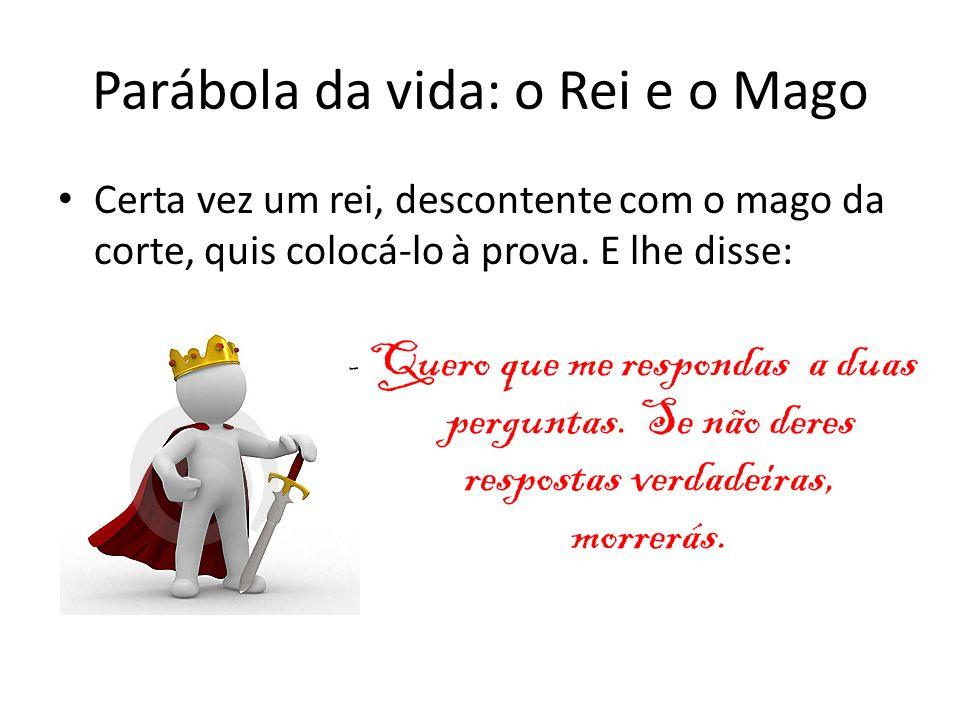 Parábola da vida: o Rei e o Mago Certa vez um rei, descontente com o mago da corte, quis colocá-lo à prova. E lhe disse: - Quero que me respondas a du