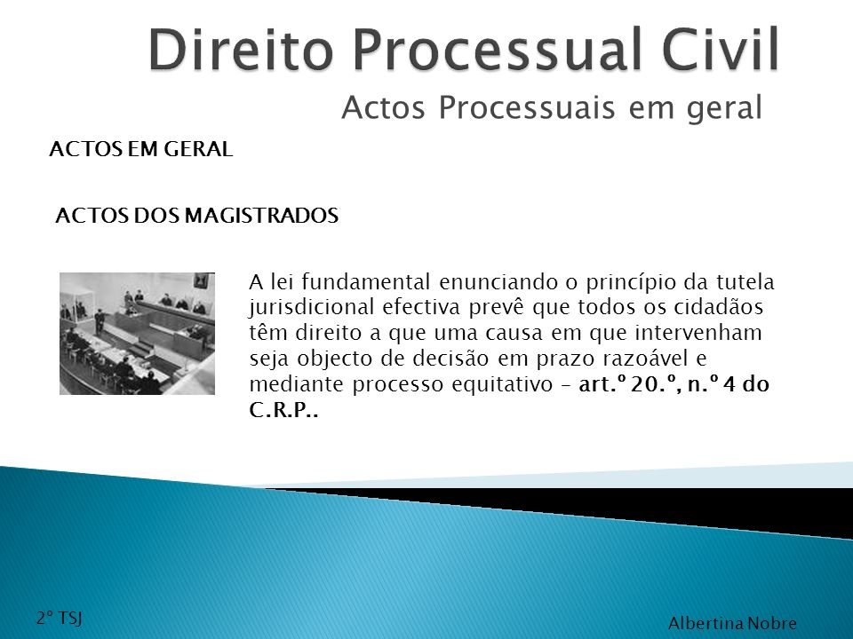 Actos Processuais em geral ACTOS EM GERAL ACTOS DOS MAGISTRADOS A lei fundamental enunciando o princípio da tutela jurisdicional efectiva prevê que to
