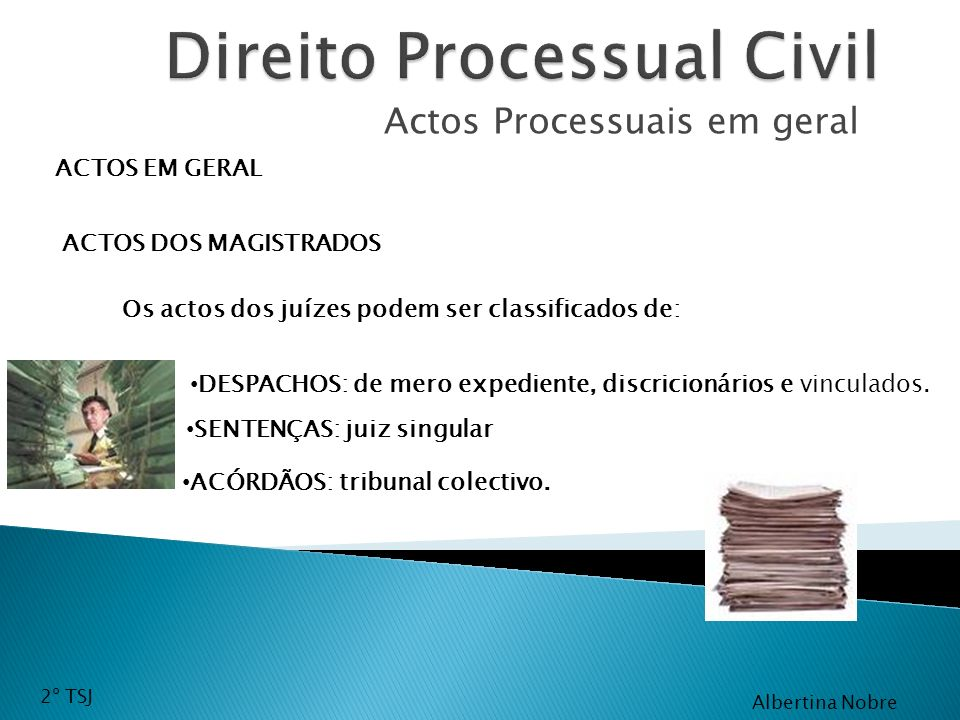 Actos Processuais em geral ACTOS EM GERAL ACTOS DOS MAGISTRADOS Os actos dos juízes podem ser classificados de: DESPACHOS: de mero expediente, discric