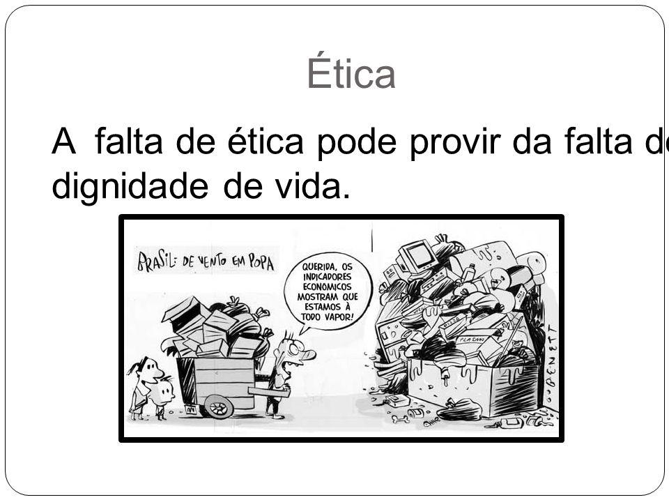 Ética A falta de ética pode provir da falta de dignidade de vida.
