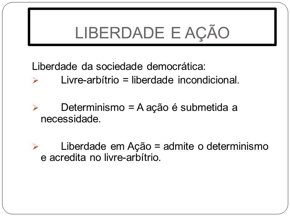 LIBERDADE E AÇÃO Liberdade da sociedade democrática: Livre-arbítrio = liberdade incondicional. Determinismo = A ação é submetida a necessidade. Liberd