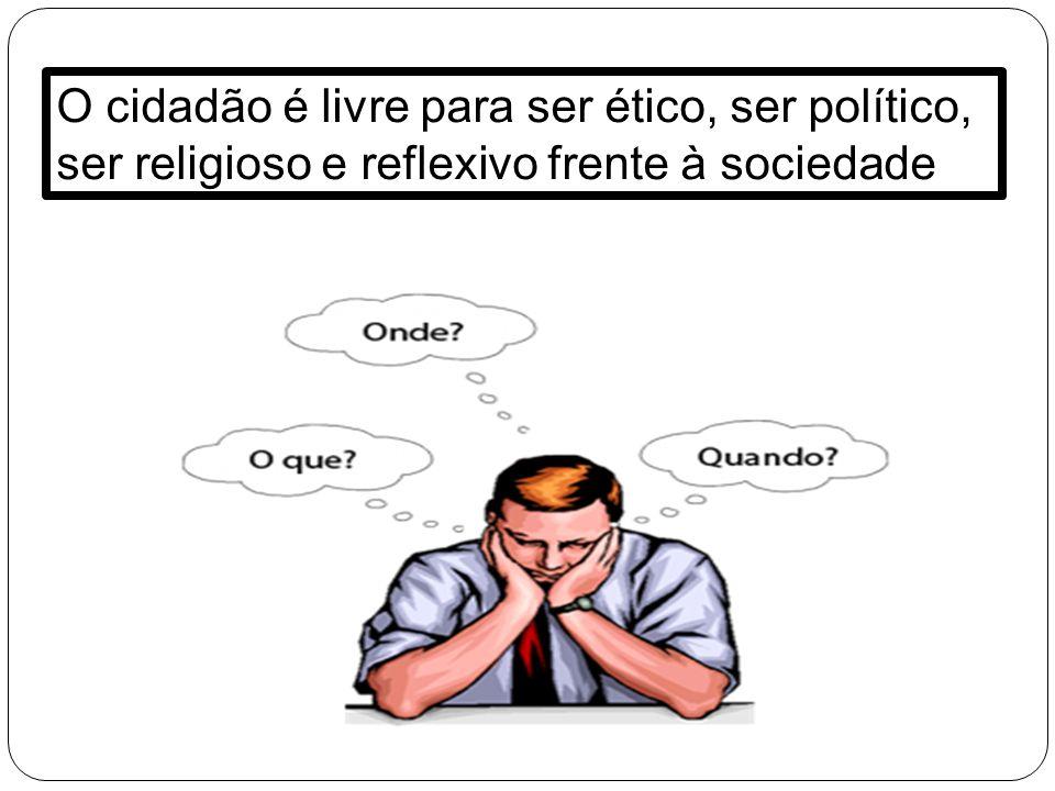 O cidadão é livre para ser ético, ser político, ser religioso e reflexivo frente à sociedade