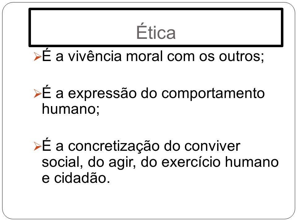 Ética É a vivência moral com os outros; É a expressão do comportamento humano; É a concretização do conviver social, do agir, do exercício humano e ci