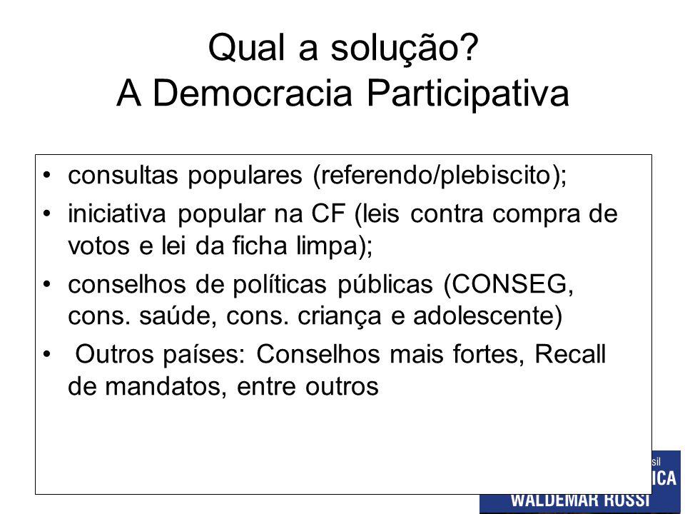 Qual a solução? A Democracia Participativa consultas populares (referendo/plebiscito); iniciativa popular na CF (leis contra compra de votos e lei da