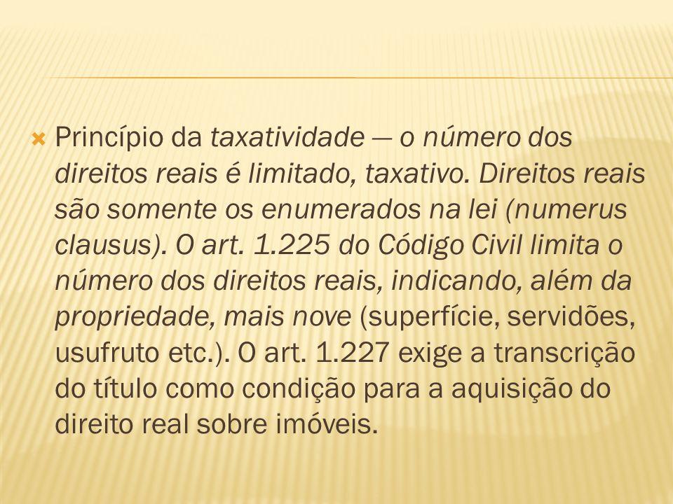 Princípio da taxatividade o número dos direitos reais é limitado, taxativo. Direitos reais são somente os enumerados na lei (numerus clausus). O art.