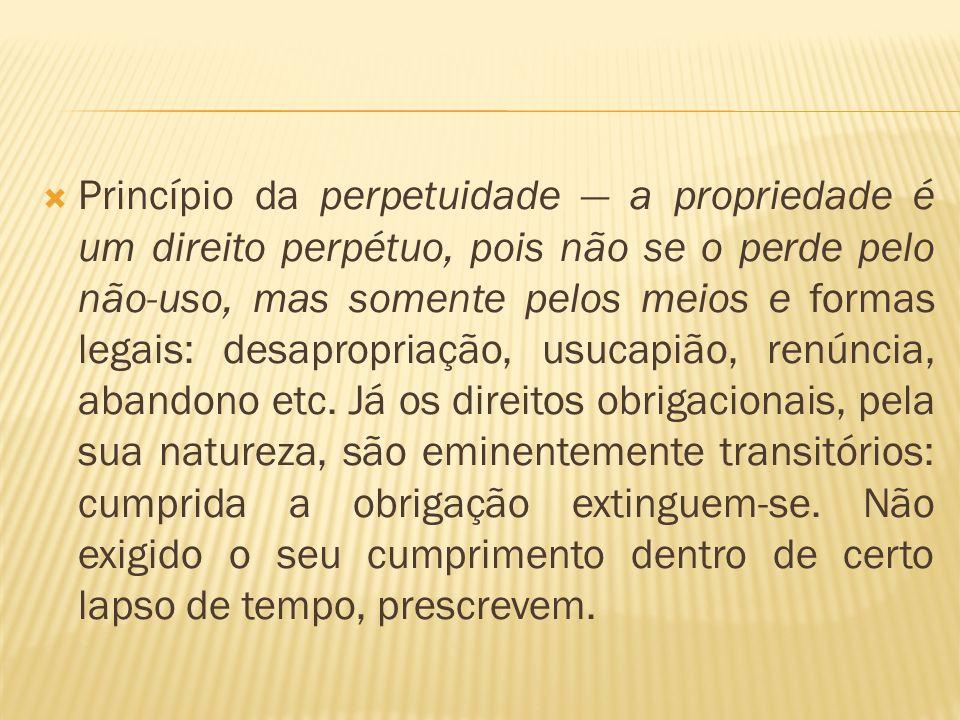 Princípio da perpetuidade a propriedade é um direito perpétuo, pois não se o perde pelo não-uso, mas somente pelos meios e formas legais: desapropriaç