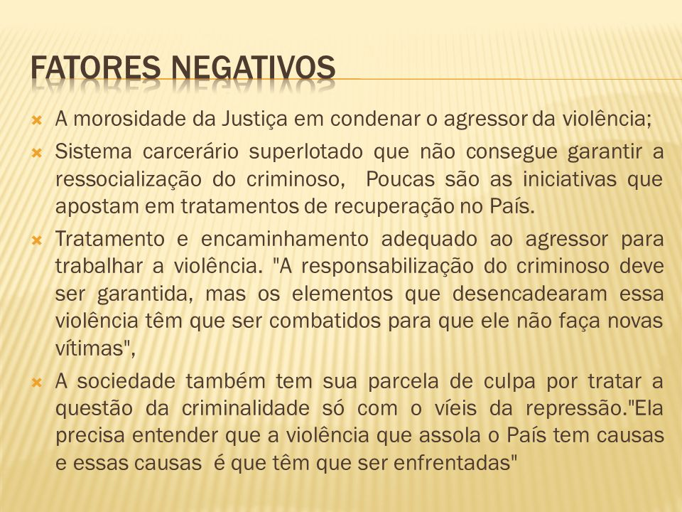 A morosidade da Justiça em condenar o agressor da violência; Sistema carcerário superlotado que não consegue garantir a ressocialização do criminoso, Poucas são as iniciativas que apostam em tratamentos de recuperação no País.