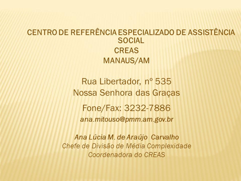 CENTRO DE REFERÊNCIA ESPECIALIZADO DE ASSISTÊNCIA SOCIAL CREAS MANAUS/AM Rua Libertador, nº 535 Nossa Senhora das Graças Fone/Fax: 3232-7886 ana.mitouso@pmm.am.gov.br Ana Lúcia M.