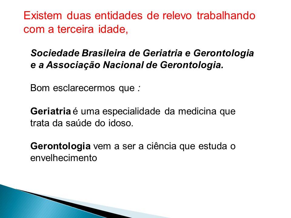 Existem duas entidades de relevo trabalhando com a terceira idade, Sociedade Brasileira de Geriatria e Gerontologia e a Associação Nacional de Geronto