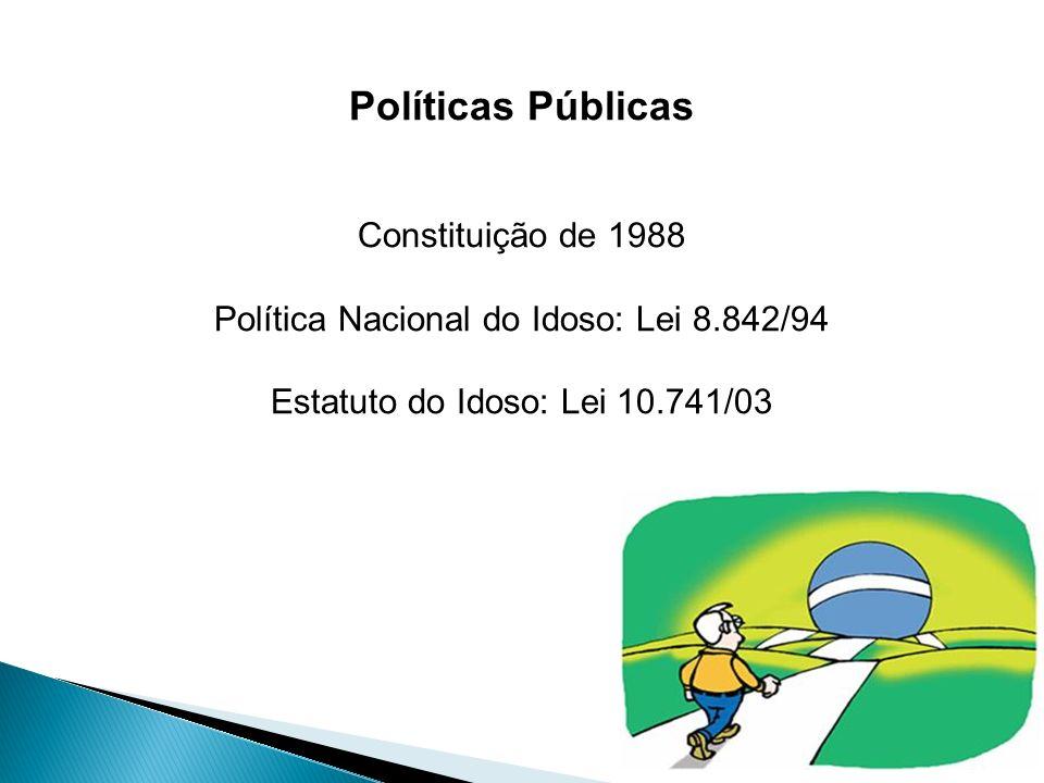 Políticas Públicas Constituição de 1988 Política Nacional do Idoso: Lei 8.842/94 Estatuto do Idoso: Lei 10.741/03