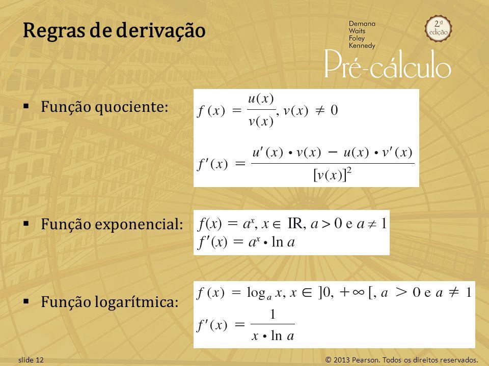 © 2013 Pearson. Todos os direitos reservados.slide 12 Regras de derivação Função quociente: Função exponencial: Função logarítmica: