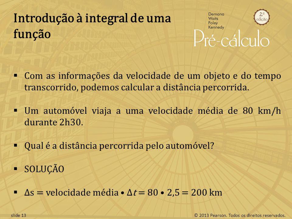 © 2013 Pearson. Todos os direitos reservados.slide 13 Introdução à integral de uma função Com as informações da velocidade de um objeto e do tempo tra