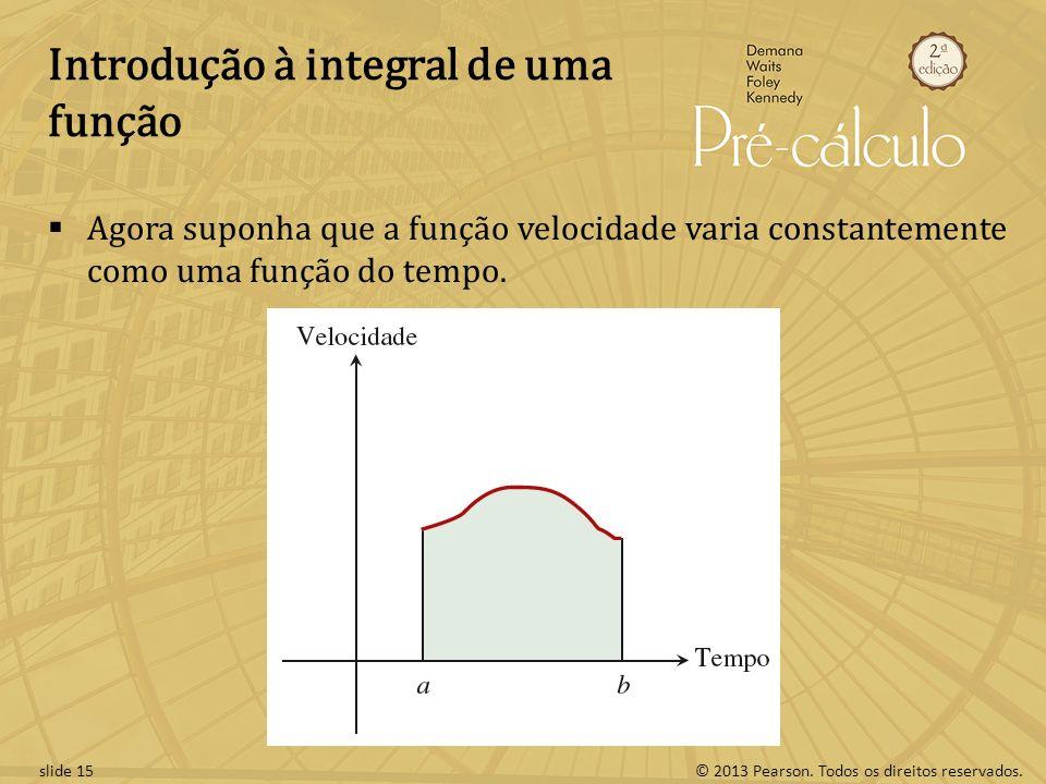 © 2013 Pearson. Todos os direitos reservados.slide 15 Introdução à integral de uma função Agora suponha que a função velocidade varia constantemente c