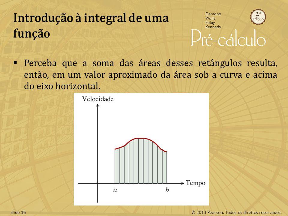 © 2013 Pearson. Todos os direitos reservados.slide 16 Introdução à integral de uma função Perceba que a soma das áreas desses retângulos resulta, entã