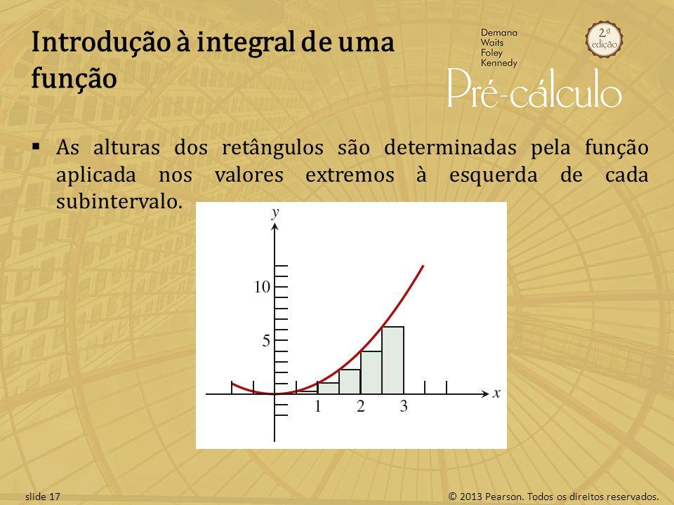 © 2013 Pearson. Todos os direitos reservados.slide 17 Introdução à integral de uma função As alturas dos retângulos são determinadas pela função aplic