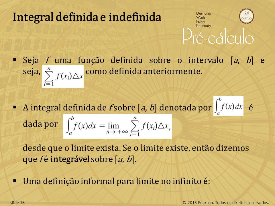 © 2013 Pearson. Todos os direitos reservados.slide 18 Integral definida e indefinida Seja f uma função definida sobre o intervalo [a, b] e seja, como