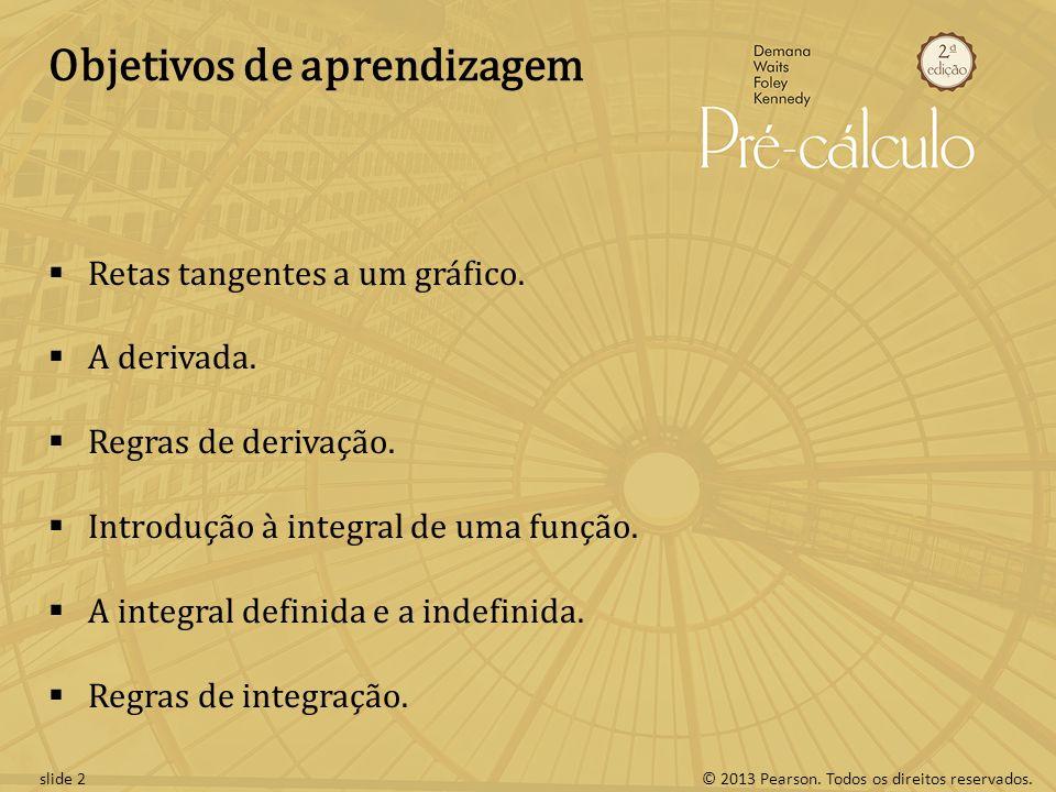 © 2013 Pearson. Todos os direitos reservados.slide 2 Objetivos de aprendizagem Retas tangentes a um gráfico. A derivada. Regras de derivação. Introduç