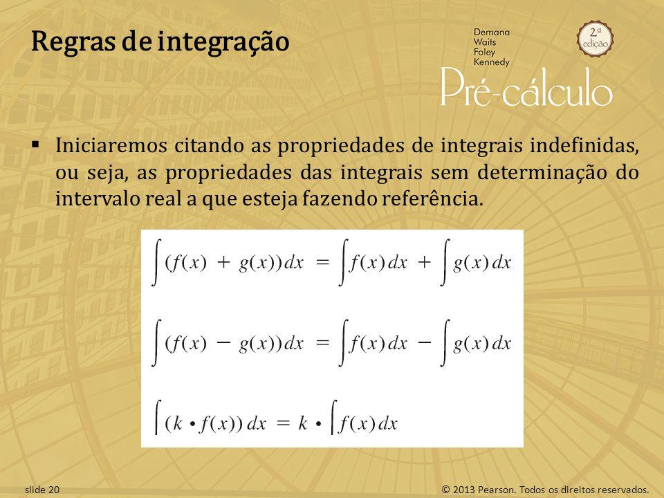 © 2013 Pearson. Todos os direitos reservados.slide 20 Regras de integração Iniciaremos citando as propriedades de integrais indefinidas, ou seja, as p