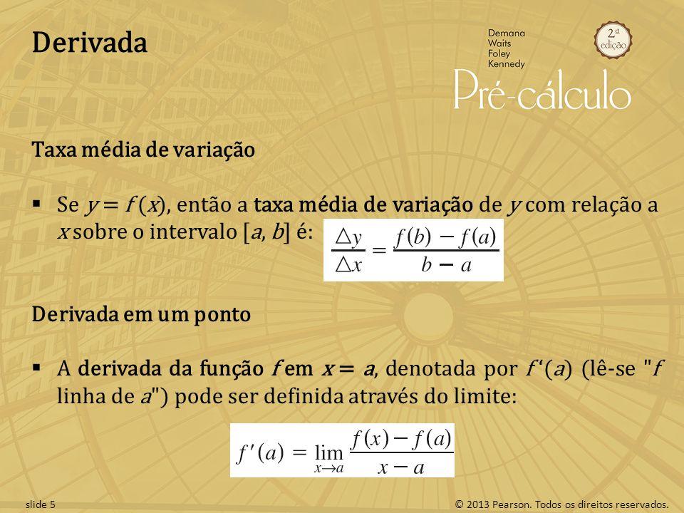 © 2013 Pearson. Todos os direitos reservados.slide 5 Derivada Taxa média de variação Se y = f (x), então a taxa média de variação de y com relação a x