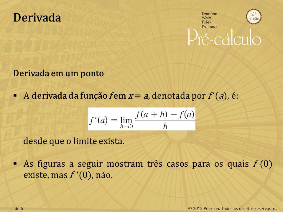 © 2013 Pearson. Todos os direitos reservados.slide 6 Derivada Derivada em um ponto A derivada da função f em x = a, denotada por f (a), é: desde que o