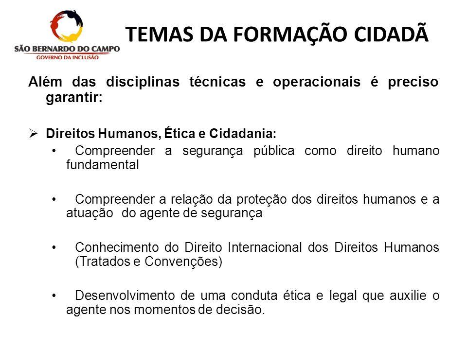 TEMAS DA FORMAÇÃO CIDADÃ Além das disciplinas técnicas e operacionais é preciso garantir: Direitos Humanos, Ética e Cidadania: Compreender a segurança