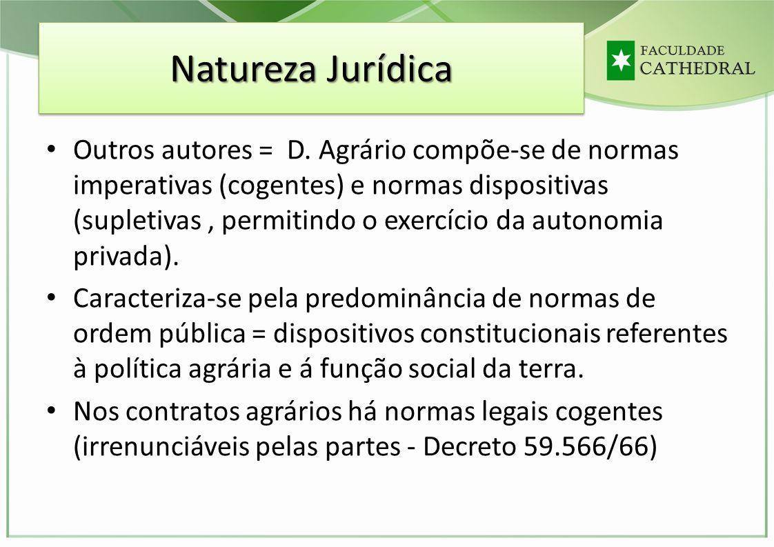 Natureza Jurídica Outros autores = D. Agrário compõe-se de normas imperativas (cogentes) e normas dispositivas (supletivas, permitindo o exercício da